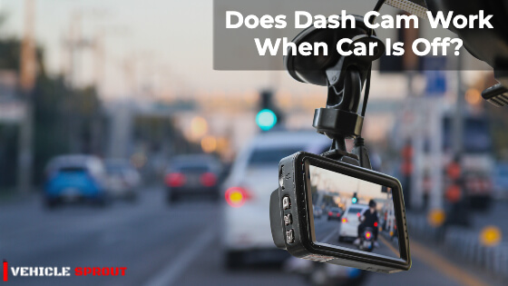 Does Dash Cam Work When Car Is Off?